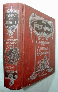 Forest & Jungle Or Thrilling Adventures in all Quarters of the Globe - An Illustrated History of the Animal Kingdom Written in Easy and Instructive Form for Boys and Girls. - Dangerous Game, My African Expedition, The Camp in Bechuana Land, An Attack in the Rear, The champion of Stupidity, The Wild Men, A Discovery, The Whizz of a Bomerang, The Fretful Porcupine, The Secretary Bird, Concerning Snakes, Bears and Kangaroos, As to Baboons, The Glimmer of a Camp Fire, The Rhineoceros Hunters, The Tiger Hunters, Dick Burwell's Last Exploit in India, In the Land of the Gorilla, The King of the Jungle, Home Again 1907 by P. T. Barnum